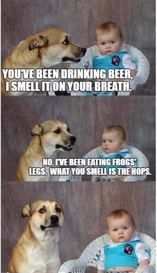 Dog - YOUVE BEEN DRINKING BEER, ISMELL IT ON YOUR BREATH NO, IVE BEEN EATING FROGS LEGS. WHAT YOUSMELL IS THE HOPS
