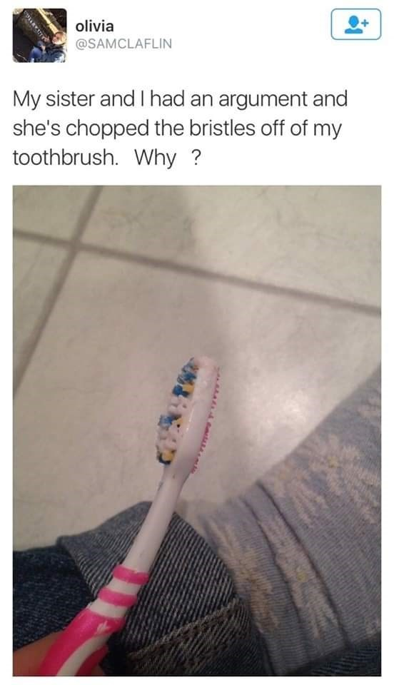 Toothbrush - olivia @SAMCLAFLIN My sister and I had an argument and she's chopped the bristles off of my toothbrush. Why