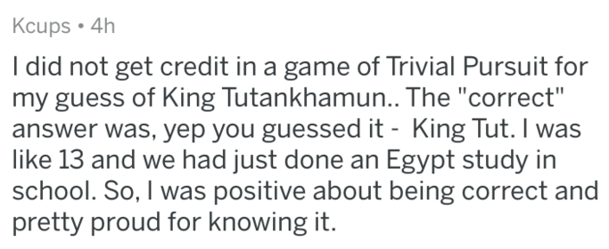 """Text - Kcups 4h I did not get credit in a game of Trivial Pursuit for my guess of King Tutankhamun.. The """"correct"""" answer was, yep you guessed it - King Tut. I was like 13 and we had just done an Egypt study in school. So, I was positive about being correct and pretty proud for knowing it."""