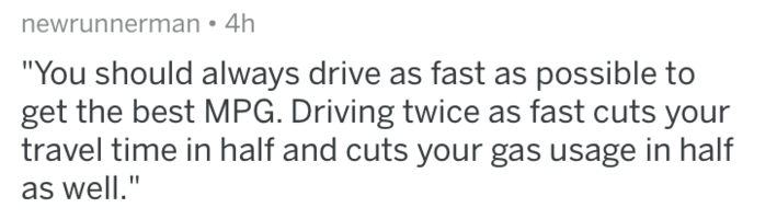 """Text - newrunnerman 4h """"You should always drive as fast as possible to get the best MPG. Driving twice as fast cuts your travel time in half and cuts your gas usage in half as well."""""""