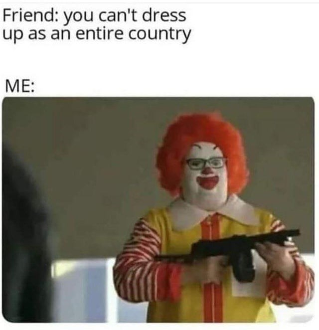 funny meme about dressing up as an entire country by dressing up as ronald mcdonald with a machine gun.