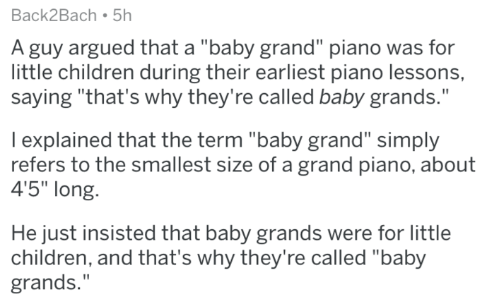 """Text - Back2Bach 5h A guy argued that a """"baby grand"""" piano was for little children during their earliest piano lessons, saying """"that's why they're called baby grands."""" I explained that the term """"baby grand"""" simply refers to the smallest size of a grand piano, about 4'5"""" long. He just insisted that baby grands were for little children, and that's why they're called """"baby grands."""""""
