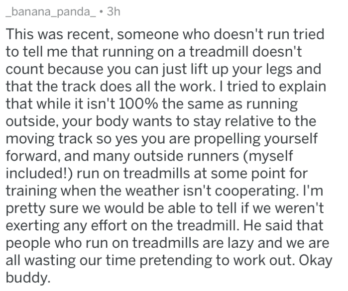 Text - banana_panda_ 3h This was recent, someone who doesn't run tried to tell me that running on a treadmill doesn't count because you can just lift up your legs and that the track does all the work. II tried to explain that while it isn't 100% the same as running outside, your body wants to stay relative to the moving track so yes you are propelling yourself forward, and many outside runners (myself included!) run on treadmills at some point for training when the weather isn't cooperating. I'm