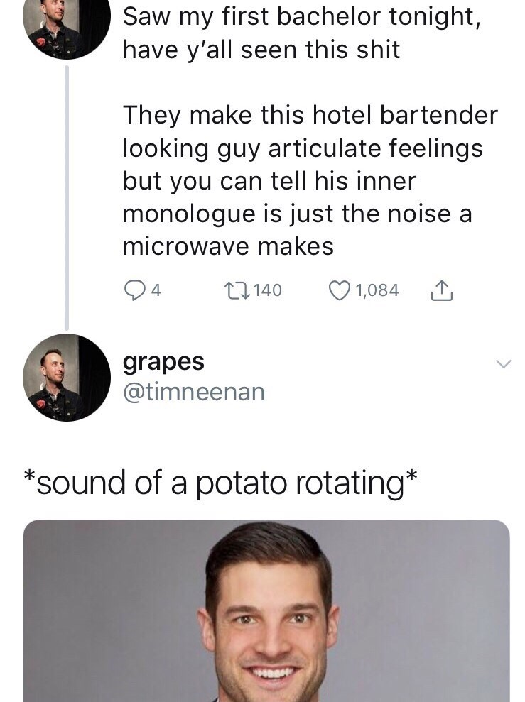 Face - Saw my first bachelor tonight, have y'all seen this shit They make this hotel bartender looking guy articulate feelings but you can tell his inner monologue is just the noise a microwave makes 4 t140 1,084 grapes @timneenan *sound of a potato rotating*