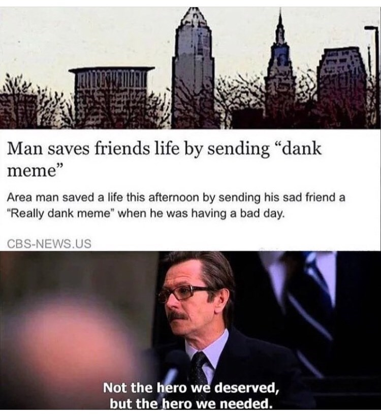 """Text - Man saves friends life by sending """"dank meme"""" Area man saved a life this afternoon by sending his sad friend a """"Really dank meme"""" when he was having a bad day. CBS-NEWS.US Not the hero we deserved, but the hero we needed."""