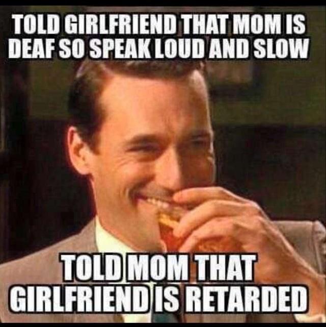 Internet meme - TOLD GIRLFRIEND THAT MOM IS DEAF SO SPEAK LOUD AND SLOW TOLD MOM THAT GIRLFRIENDIS RETARDED