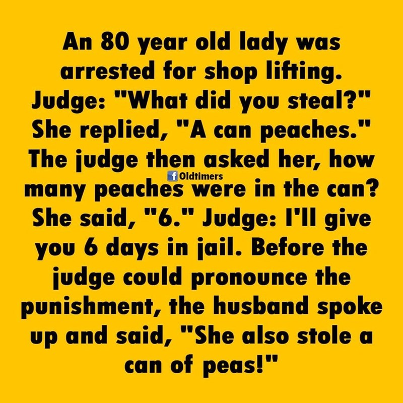 """Text - An 80 year old lady was arrested for shop lifting. Judge: """"What did you steal?"""" She replied, """"A can peaches."""" The judge then asked her, how many peaches were in the can? She said, """"6."""" Judge: I'll give you 6 days in jail. Before the judge could pronounce the punishment, the husband spoke up and said, """"She also stole can of peas!"""" f Oldtimers"""