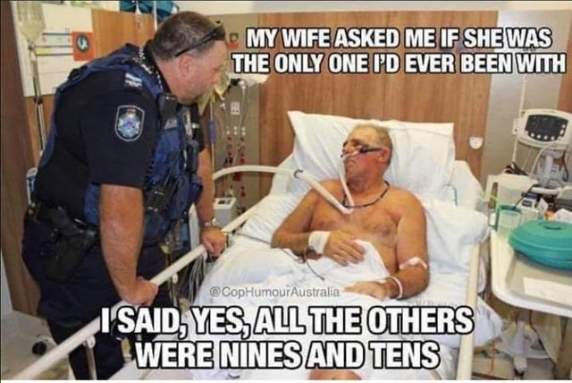 Photo caption - MY WIFE ASKED ME IF SHE WAS THE ONLY ONE PD EVER BEEN WITH CopHumourAustralia SAID,YES,ALL THE OTHERS WERE NINES AND TENS