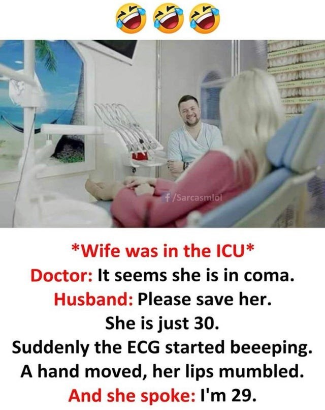 Medical procedure - f/Sarcasmlol *Wife was in the ICU* Doctor: It seems she is in coma. Husband: Please save her. She is just 30. Suddenly the ECG started beeeping. A hand moved, her lips mumbled And she spoke: I'm 29