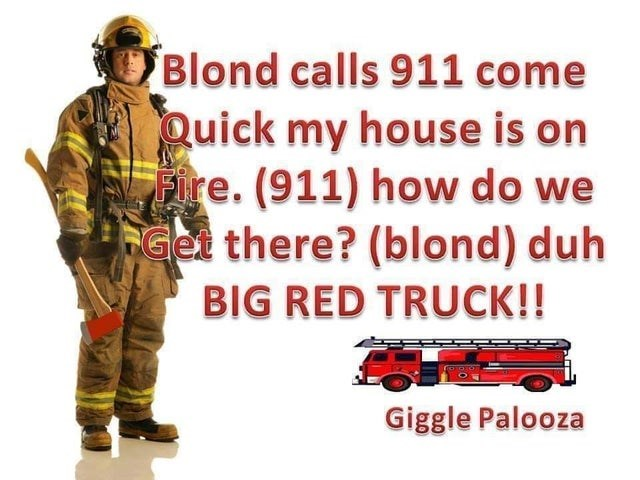 Firefighter - Blond calls 911 come Quick my house is on Fire. (911) how do we Get there? (blond) duh BIG RED TRUCK!! Giggle Palooza
