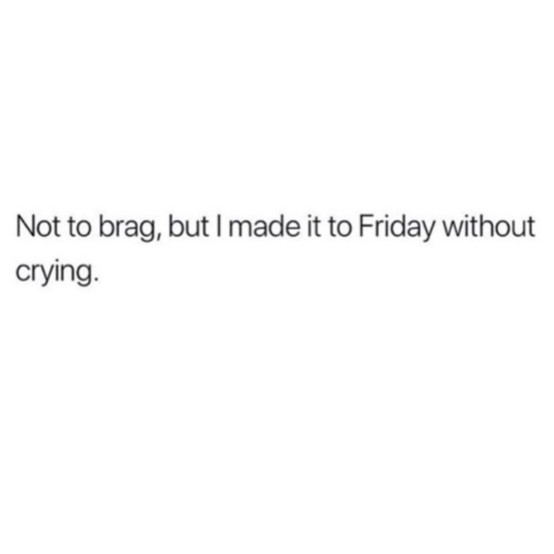 Text - Not to brag, but I made it to Friday without crying.