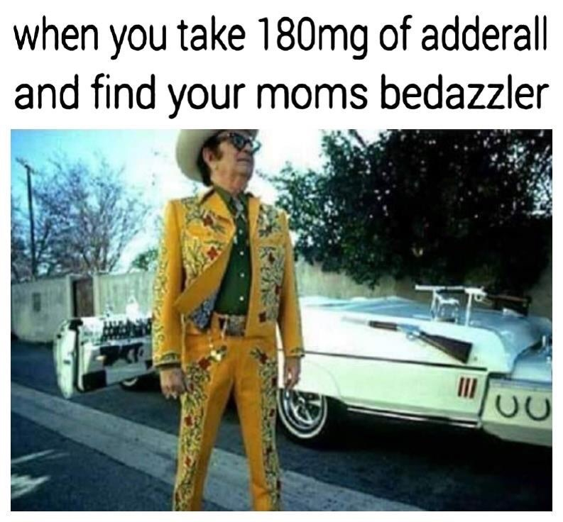 Mode of transport - when you take 180mg of adderall and find your moms bedazzler II