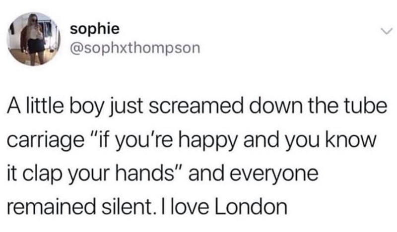 "Funny tweet that reads, ""A little boy just screamed down the tube carriage if you're happy and you know it clap your hands' and everyone remained silent. I love London"""