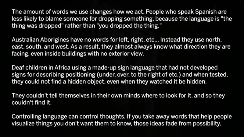 """Text - The amount of words we use changes how we act. People who speak Spanish are less likely to blame someone for dropping something, because the language is """"the thing was dropped"""" rather than """"you dropped the thing."""" Australian Aborigines have no words for left, right, etc... Instead they use north, east, south, and west. As a result, they almost always know what direction they are facing, even inside buildings with no exterior view. Deaf children in Africa using a made-up sign language that"""