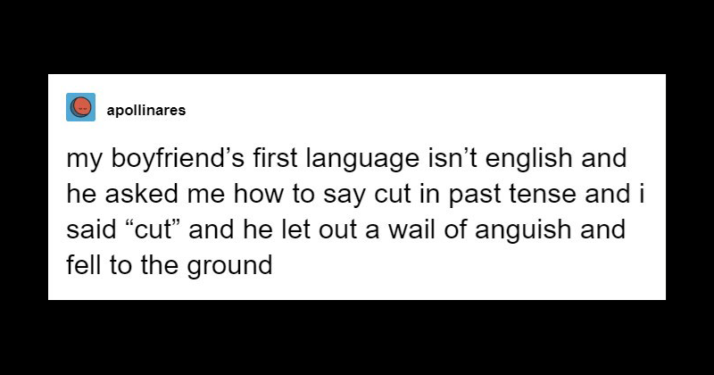 """Text - apollinares my boyfriend's first language isn't english and he asked me how to say cut in past tense and i said """"cut"""" and he let out a wail of anguish and fell to the ground"""