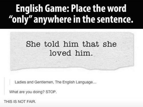 """Text - English Game: Place the word """"only"""" anywhere in the sentence. She told him that she loved him Ladies and Gentlemen, The English Language... What are you doing? STOP. THIS IS NOT FAIR."""