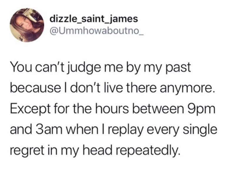 Text - dizzle_saint_james @Ummhowaboutno You can't judge me by my past because I don't live there anymore. Except for the hours between 9pm and 3am when I replay every single regret in my head repeatedly.