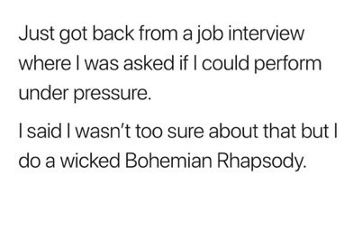 Text - Just got back froma job interview where I was asked if I could perform under pressure. Isaid I wasn't too sure about that but I do a wicked Bohemian Rhapsody.