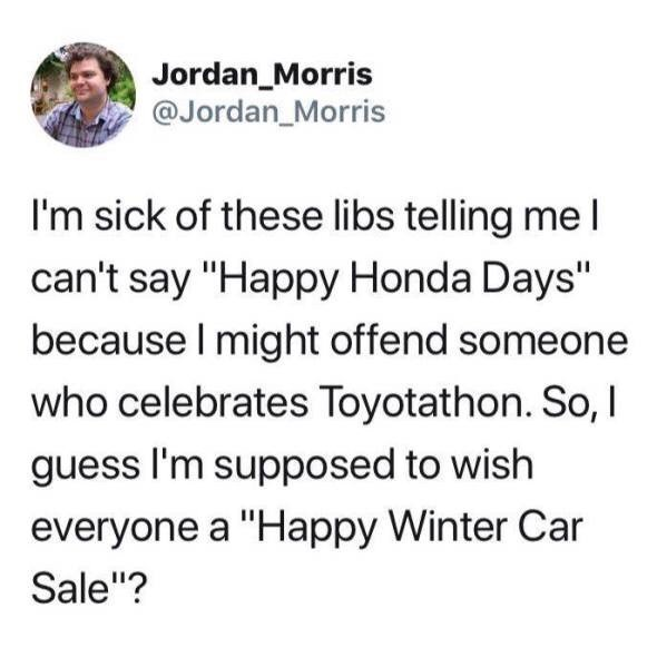 """Text - Jordan_Morris @Jordan_Morris I'm sick of these libs telling meI can't say """"Happy Honda Days"""" because I might offend someone who celebrates Toyotathon. So, I guess I'm supposed to wish everyone a """"Happy Winter Car Sale""""?"""