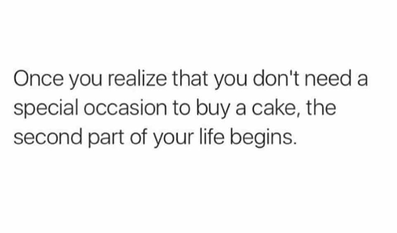 Text - Once you realize that you don't need a special occasion to buy a cake, the second part of your life begins.