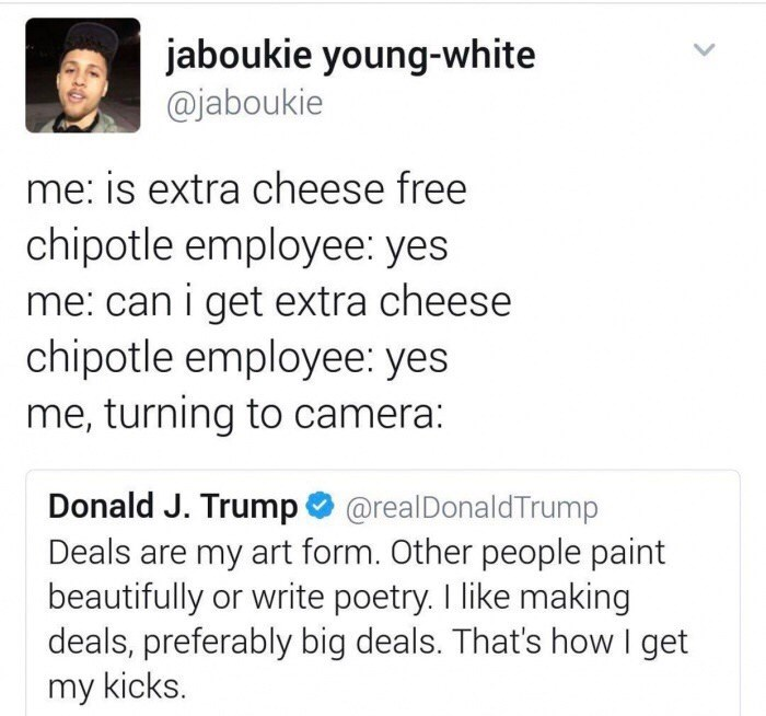 Text - jaboukie young-white @jaboukie me: is extra cheese free chipotle employee: yes me: can i get extra cheese chipotle employee: yes me, turning to camera: Donald J. Trump@realDonaldTrump Deals are my art form. Other people paint beautifully or write poetry. I like making deals, preferably big deals. That's how I get my kicks.