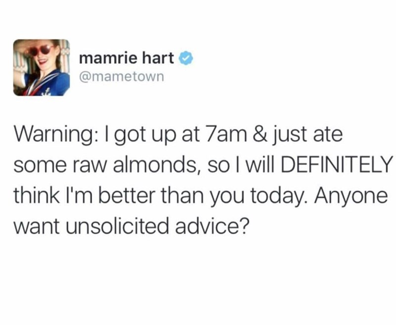 Text - mamrie hart @mametown Warning: I got up at 7am & just ate some raw almonds, so I will DEFINITELY think I'm better than you today. Anyone want unsolicited advice?