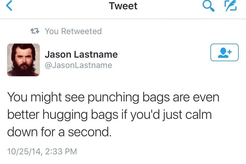 Text - Tweet You Retweeted Jason Lastname @JasonLastname You might see punching bags are even better hugging bags if you'd just calm down for a second 10/25/14, 2:33 PM