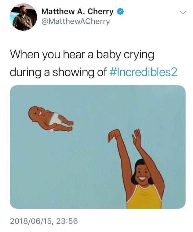 Text - Matthew A. Cherry @MatthewACherry When you hear a baby crying during a showing of #Incredibles2 2018/06/15, 23:56