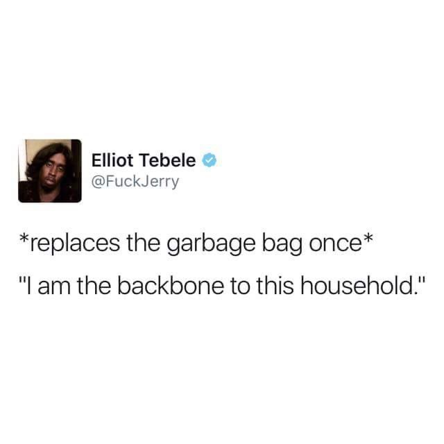 """Text - Elliot Tebele @FuckJerry replaces the garbage bag once* """"I am the backbone to this household."""""""