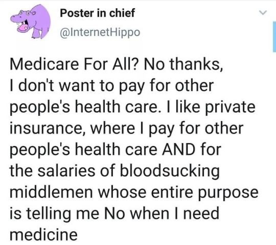 Text - Poster in chief @InternetHippo Medicare For All? No thanks, I don't want to pay for other people's health care. I like private insurance, where I pay for other people's health care AND for the salaries of bloodsucking middlemen whose entire purpose is telling me No when I need medicine