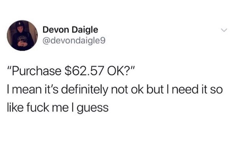 "Text - Devon Daigle @devondaigle9 ""Purchase $62.57 OK I mean it's definitely not ok but I need it so like fuck me I guess"