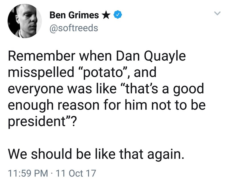 """Text - Ben Grimes @softreeds Remember when Dan Quayle misspelled """"potato"""", and everyone was like """"that's a good enough reason for him not to be president""""? We should be like that again. 11:59 PM 11 Oct 17"""