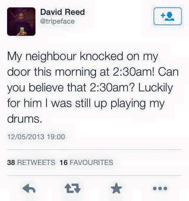 Text - David Reed @tripeface My neighbour knocked on my door this morning at 2:30am! Can you believe that 2:30am? Luckily for him I was still up playing my drums. 12/05/2013 19:00 38 RETWEETS 16 FAVOURITES