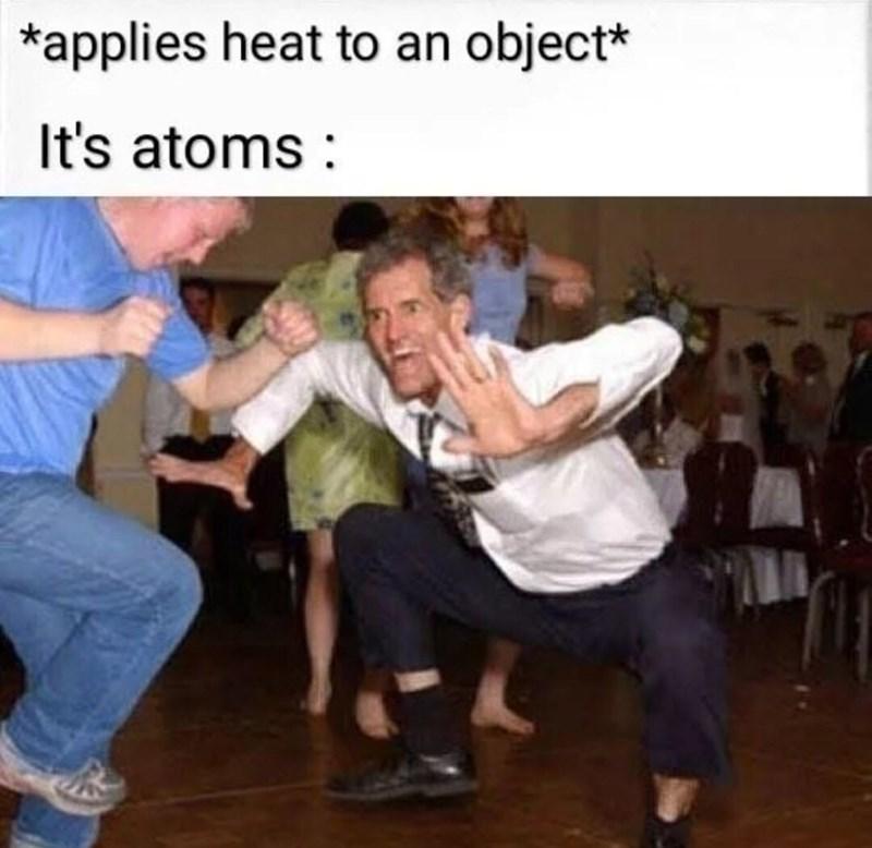 Dance - *applies heat to an object* It's atoms