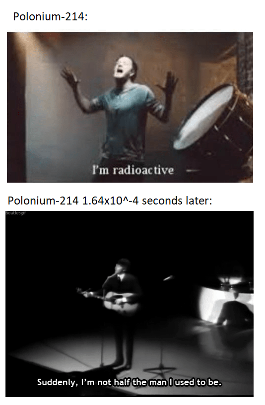 Text - Polonium-214 I'm radioactive Polonium-214 1.64x10^-4 seconds later: Beatlesgif Suddenly, I'm not half the manl used to be.