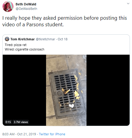 Text - Beth DeWald @DeWaldBeth I really hope they asked permission before posting this video of a Parsons student. Tom Kretchmar @tkretchmar Oct 18 Tired: pizza rat Wired: cigarette cockroach 0:15 3.7M views 8:03 AM Oct 21, 2019 Twitter for iPhone