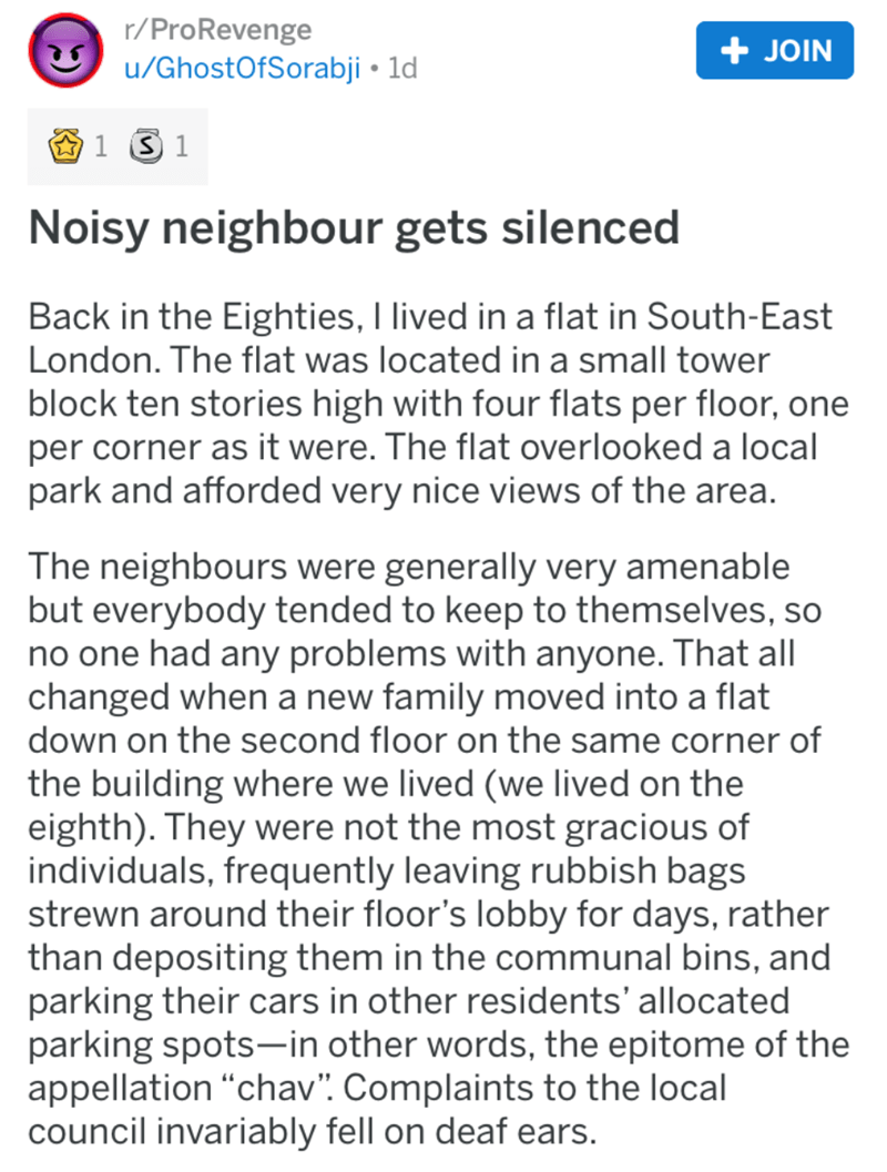 Text - r/ProRevenge u/GhostOfSorabji 1d + JOIN 1S 1 Noisy neighbour gets silenced Back in the Eighties, I lived in a flat in South-East London. The flat was located in a small tower block ten stories high with four flats per floor, one per corner as it were. The flat overlooked a local park and afforded very nice views of the area. The neighbours were generally very amenable but everybody tended to keep to themselves, so no one had any problems with anyone. That all changed when a new family mov