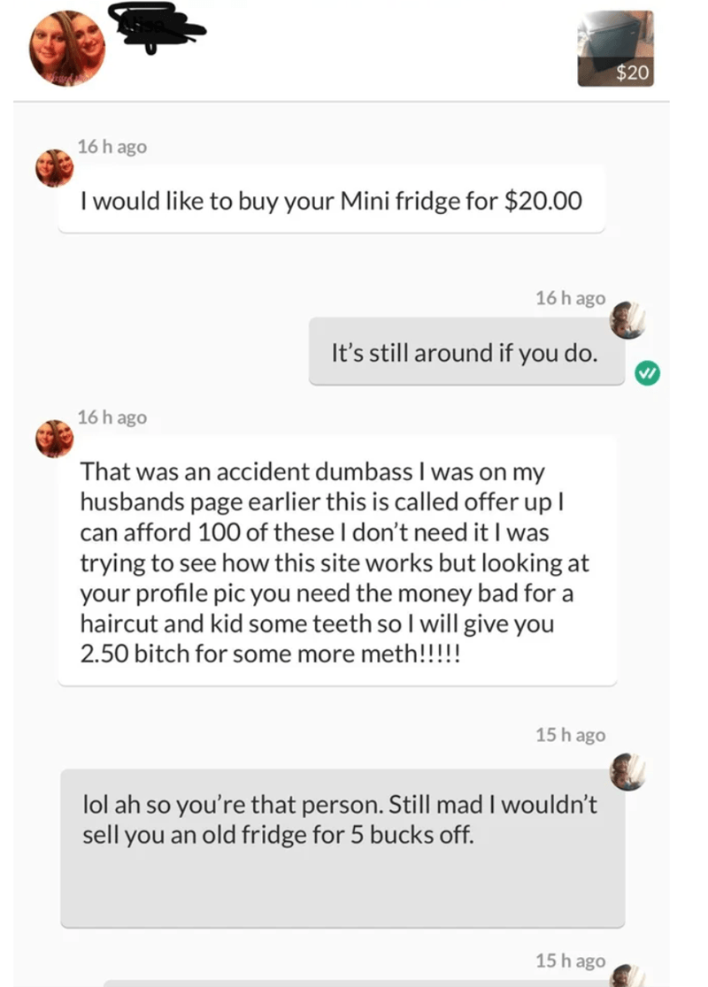 Text - $20 16h ago I would like to buy your Mini fridge for $20.00 16h ago It's still around if you do. 16h ago That was an accident dumbass I was on my husbands page earlier this is called offer up l can afford 100 of these I don't need it I was trying to see how this site works but looking at your profile pic you need the money bad for a haircut and kid some teeth so I will give you 2.50 bitch for some more meth!!!! 15 h ago lol ah so you're that person. Still mad I wouldn't sell you an old fr