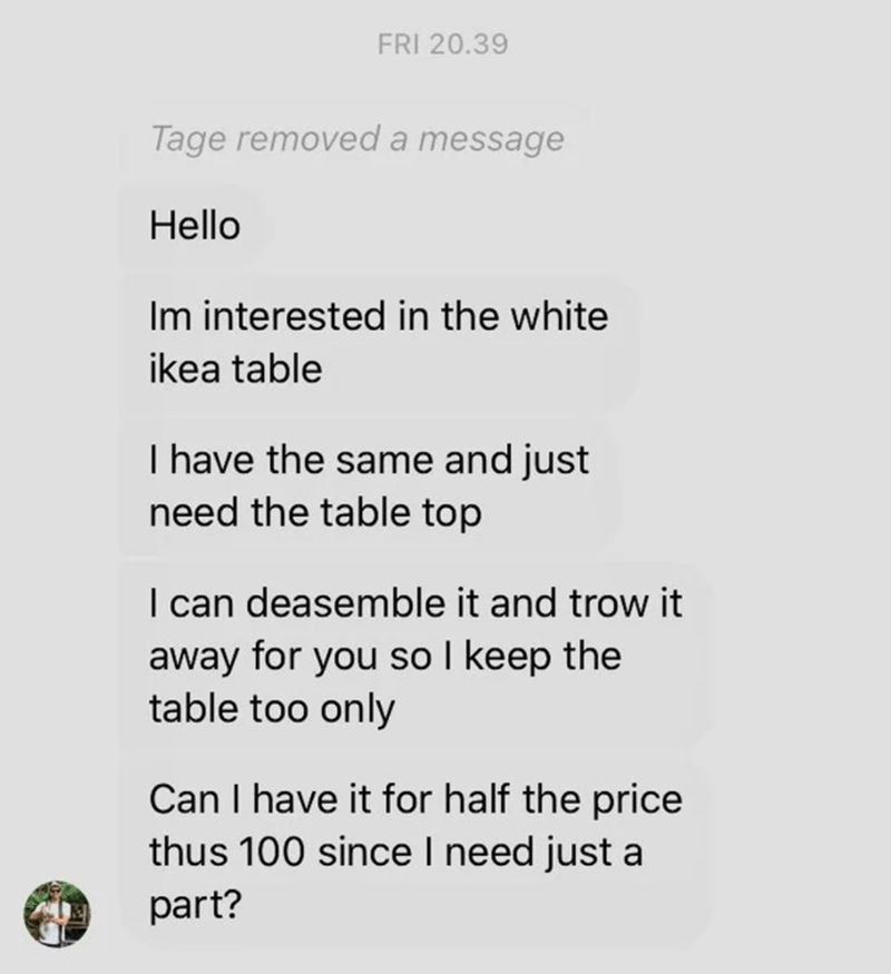 Text - FRI 20.39 Tage removed a message Hello Im interested in the white ikea table I have the same and just need the table top I can deasemble it and trow it away for you so I keep the table too only Can I have it for half the price thus 100 since I need just a part?