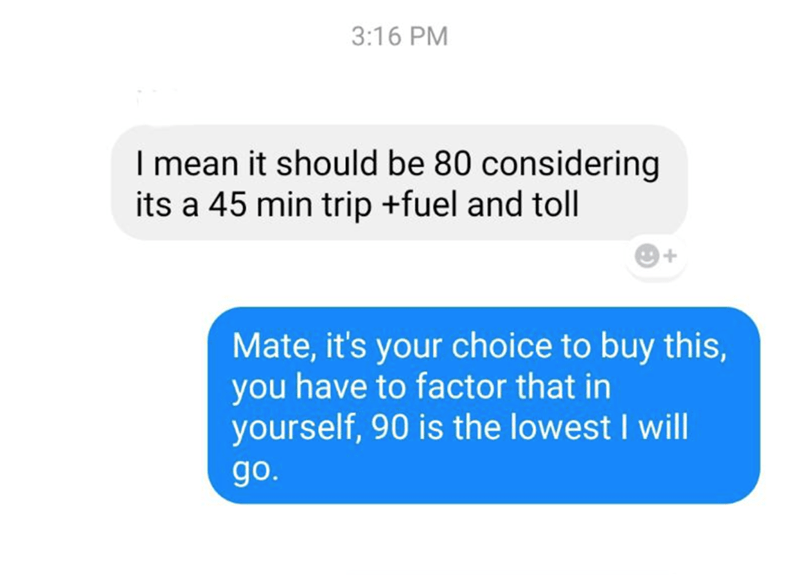 Text - 3:16 PM I mean it should be 80 considering its a 45 min trip +fuel and toll Mate, it's your choice to buy this, you have to factor that in yourself, 90 is the lowest I will go.