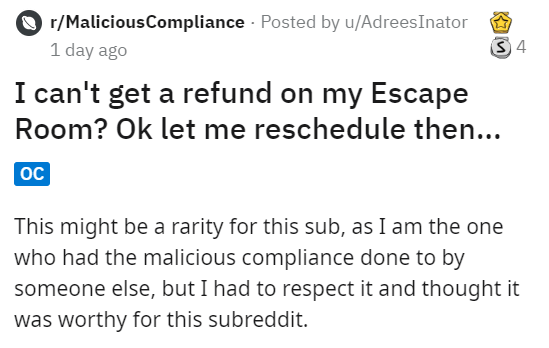 Text - r/MaliciousCompliance Posted by u/AdreesInator S4 1 day ago I can't get a refund on my Escape Room? Ok let me reschedule then... OC This might be a rarity for this sub, as I am the one who had the malicious compliance done to by someone else, but I had to respect it and thought it was worthy for this subreddit