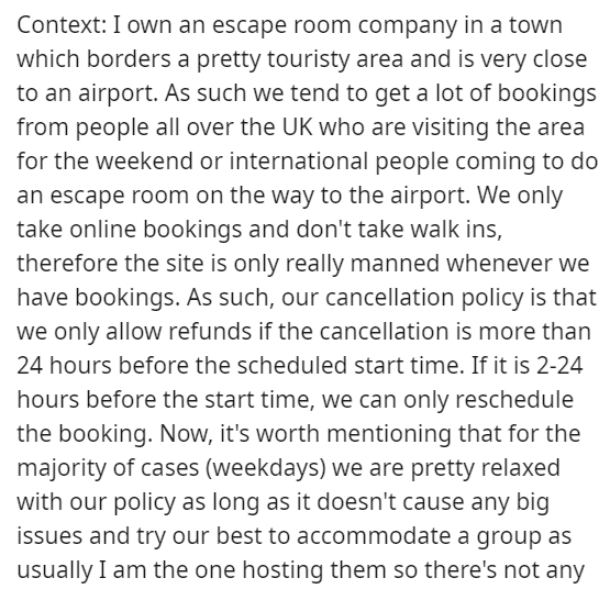 Text - Context: I own an escape room company in a town which borders a pretty touristy area and is very close to an airport. As such we tend to get a lot of bookings from people all over the UK who are visiting the area for the weekend or international people coming to do an escape room on the way to the airport. We only take online bookings and don't take walk ins, therefore the site is only really manned whenever we have bookings. As such, our cancellation policy is that we only allow refunds