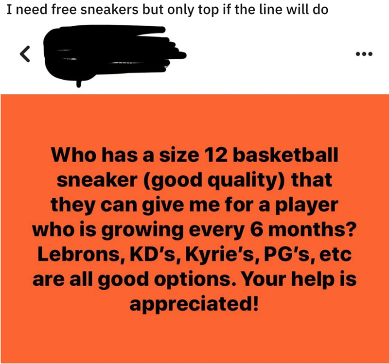 Motor vehicle - I need free sneakers but only top if the line will do Who has a size 12 basketball sneaker (good quality) that they can give me for a player who is growing every 6 months? Lebrons, KD's, Kyrie's, PG's, etc are all good options. Your help is appreciated!