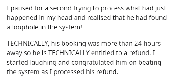 Text - I paused for a second trying to process what had just happened in my head and realised that he had found a loophole in the system! TECHNICALLY, his booking was more than 24 hours away so he is TECHNICALLY entitled to a refund. I started laughing and congratulated him on beating the system as I processed his refund.