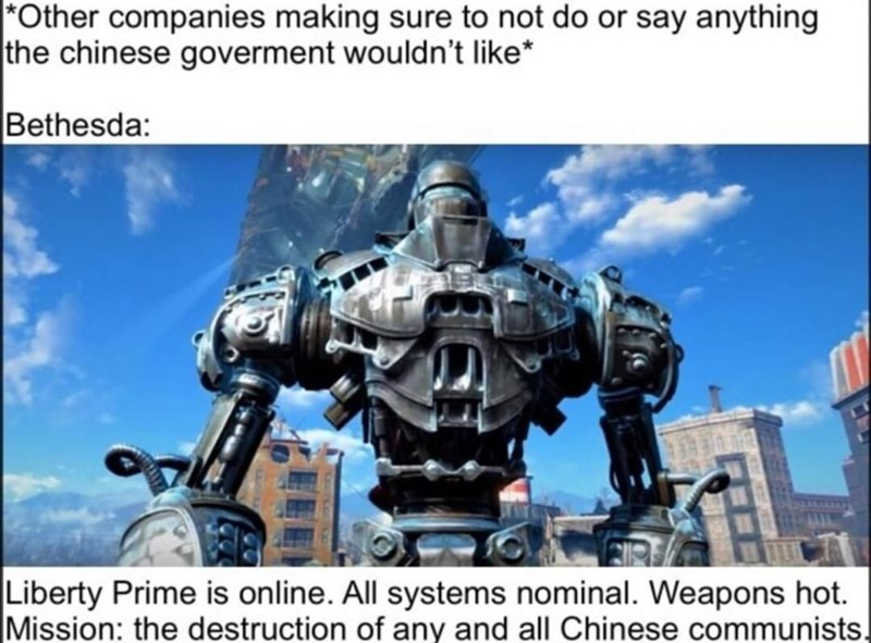 Technology - Other companies making sure to not do or say anything the chinese goverment wouldn't like* Bethesda: Liberty Prime is on line. All systems nominal. Weapons hot. Mission: the destruction of any and all Chinese communists.