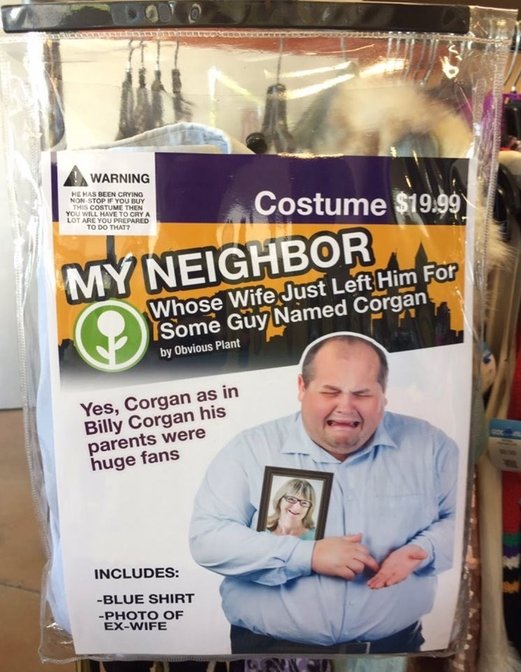 Material property - WARNING HE HAS BEEN CRYING NON-STOP IF YOU BUY THIS COSTUME THEN YOU WILL HAVE TO CRY A LOT ARE YOU PREPARED TO DO THAT? Costume $19.99) MYNEIGHBOR Whose Wife Just Left Him For TSome Guy Named Corgan by Obvious Plant Yes, Corgan as in Billy Corgan his parents were huge fans INCLUDES: -BLUE SHIRT -PHOTO OF EX-WIFE