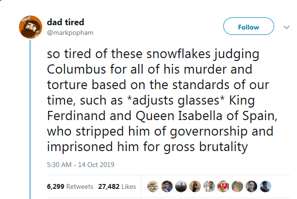 Text - dad tired Follow @markpopham so tired of these snowflakes judging Columbus for all of his murder and torture based on the standards of our time, such as *adjusts glasses* King Ferdinand and Queen Isabella of Spain, who stripped him of governorship and imprisoned him for gross brutality 5:30 AM -14 Oct 2019 6,299 Retweets 27,482 Likes