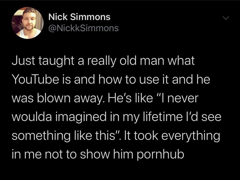 """Text - Nick Simmons @NickkSimmons Just taught a really old man what YouTube is and how to use it and he was blown away. He's like """"I never woulda imagined in my lifetime l'd see something like this"""". It took everything in me not to show him pornhub"""