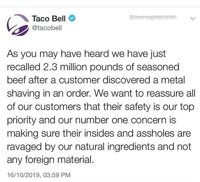 Text - @thewrongimpression Taco Bell @tacobell As you may have heard we have just recalled 2.3 million pounds of seasoned beef after a customer discovered a metal shaving in an order. We want to reassure all of our customers that their safety is our top priority and our number one concern is making sure their insides and assholes are ravaged by our natural ingredients and not any foreign material. 16/10/2019, 03:59 PM