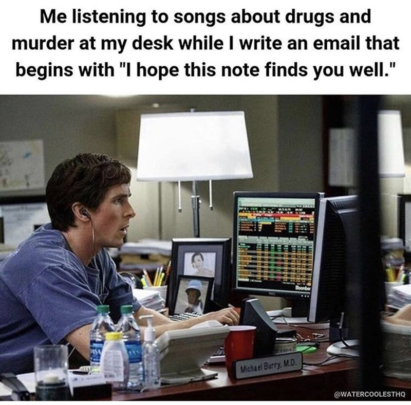 """Job - Me listening to songs about drugs and murder at my desk while I write an email that begins with """"I hope this note finds you well."""" Michael Burry, M.D @WATERCOOLESTHQ"""
